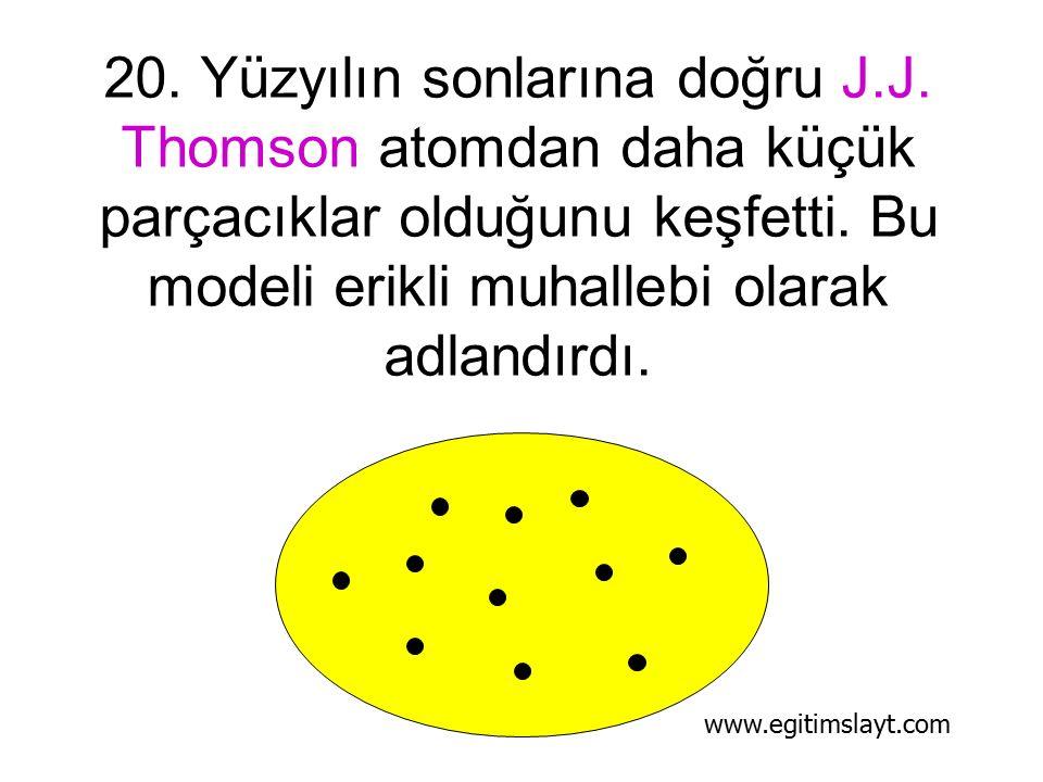 20.Yüzyılın sonlarına doğru J.J. Thomson atomdan daha küçük parçacıklar olduğunu keşfetti.