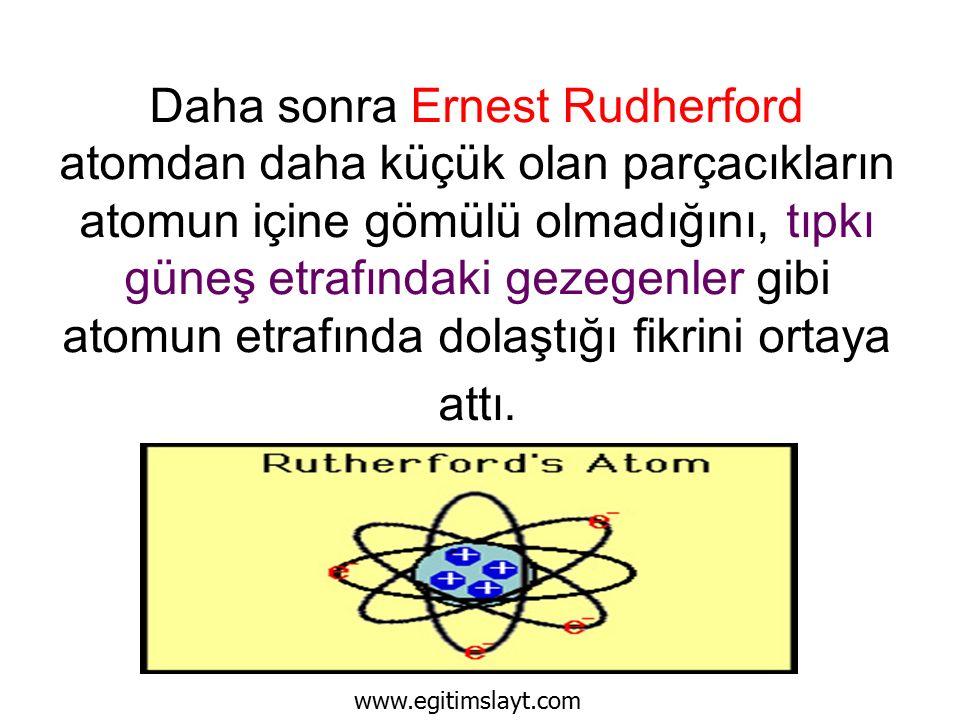 Daha sonra Ernest Rudherford atomdan daha küçük olan parçacıkların atomun içine gömülü olmadığını, tıpkı güneş etrafındaki gezegenler gibi atomun etrafında dolaştığı fikrini ortaya attı.