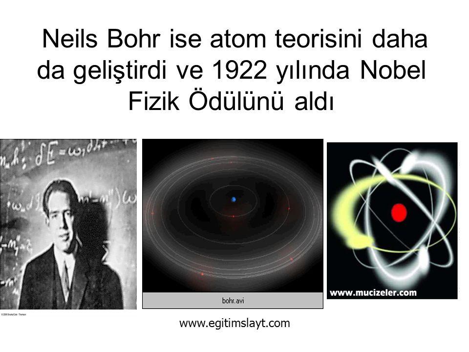Neils Bohr ise atom teorisini daha da geliştirdi ve 1922 yılında Nobel Fizik Ödülünü aldı www.egitimslayt.com