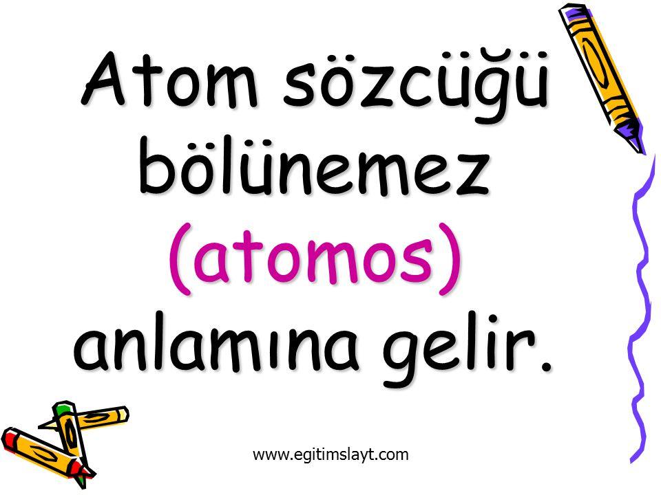 Atom sözcüğü bölünemez (atomos) anlamına gelir. www.egitimslayt.com