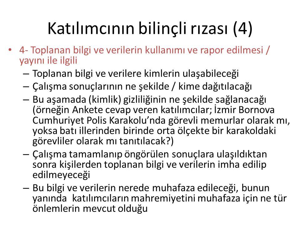 Katılımcının bilinçli rızası (4) 4- Toplanan bilgi ve verilerin kullanımı ve rapor edilmesi / yayını ile ilgili – Toplanan bilgi ve verilere kimlerin ulaşabileceği – Çalışma sonuçlarının ne şekilde / kime dağıtılacağı – Bu aşamada (kimlik) gizliliğinin ne şekilde sağlanacağı (örneğin Ankete cevap veren katılımcılar; İzmir Bornova Cumhuriyet Polis Karakolu'nda görevli memurlar olarak mı, yoksa batı illerinden birinde orta ölçekte bir karakoldaki görevliler olarak mı tanıtılacak ) – Çalışma tamamlanıp öngörülen sonuçlara ulaşıldıktan sonra kişilerden toplanan bilgi ve verilerin imha edilip edilmeyeceği – Bu bilgi ve verilerin nerede muhafaza edileceği, bunun yanında katılımcıların mahremiyetini muhafaza için ne tür önlemlerin mevcut olduğu