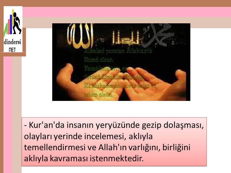 - Kur an da insanın yeryüzünde gezip dolaşması, olayları yerinde incelemesi, aklıyla temellendirmesi ve Allah ın varlığını, birliğini aklıyla kavraması istenmektedir.