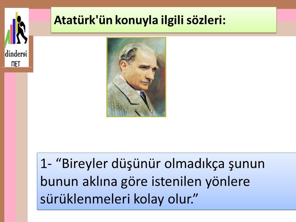 1- Bireyler düşünür olmadıkça şunun bunun aklına göre istenilen yönlere sürüklenmeleri kolay olur. Atatürk ün konuyla ilgili sözleri: