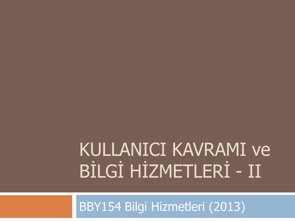 KULLANICI KAVRAMI ve BİLGİ HİZMETLERİ - II BBY154 Bilgi Hizmetleri (2013)