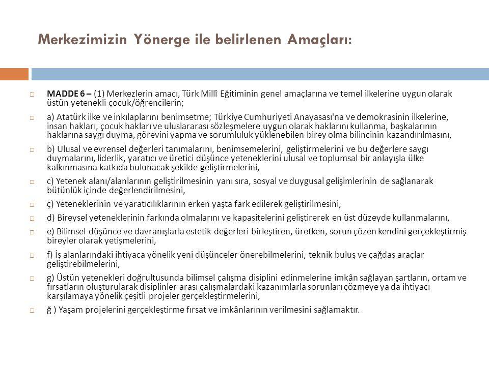 Merkezimizin Yönerge ile belirlenen Amaçları:  MADDE 6 – (1) Merkezlerin amacı, Türk Millî Eğitiminin genel amaçlarına ve temel ilkelerine uygun olarak üstün yetenekli çocuk/öğrencilerin;  a) Atatürk ilke ve inkılaplarını benimsetme; Türkiye Cumhuriyeti Anayasası na ve demokrasinin ilkelerine, insan hakları, çocuk hakları ve uluslararası sözleşmelere uygun olarak haklarını kullanma, başkalarının haklarına saygı duyma, görevini yapma ve sorumluluk yüklenebilen birey olma bilincinin kazandırılmasını,  b) Ulusal ve evrensel değerleri tanımalarını, benimsemelerini, geliştirmelerini ve bu değerlere saygı duymalarını, liderlik, yaratıcı ve üretici düşünce yeteneklerini ulusal ve toplumsal bir anlayışla ülke kalkınmasına katkıda bulunacak şekilde geliştirmelerini,  c) Yetenek alanı/alanlarının geliştirilmesinin yanı sıra, sosyal ve duygusal gelişimlerinin de sağlanarak bütünlük içinde değerlendirilmesini,  ç) Yeteneklerinin ve yaratıcılıklarının erken yaşta fark edilerek geliştirilmesini,  d) Bireysel yeteneklerinin farkında olmalarını ve kapasitelerini geliştirerek en üst düzeyde kullanmalarını,  e) Bilimsel düşünce ve davranışlarla estetik değerleri birleştiren, üretken, sorun çözen kendini gerçekleştirmiş bireyler olarak yetişmelerini,  f) İş alanlarındaki ihtiyaca yönelik yeni düşünceler önerebilmelerini, teknik buluş ve çağdaş araçlar geliştirebilmelerini,  g) Üstün yetenekleri doğrultusunda bilimsel çalışma disiplini edinmelerine imkân sağlayan şartların, ortam ve fırsatların oluşturularak disiplinler arası çalışmalardaki kazanımlarla sorunları çözmeye ya da ihtiyacı karşılamaya yönelik çeşitli projeler gerçekleştirmelerini,  ğ ) Yaşam projelerini gerçekleştirme fırsat ve imkânlarının verilmesini sağlamaktır.