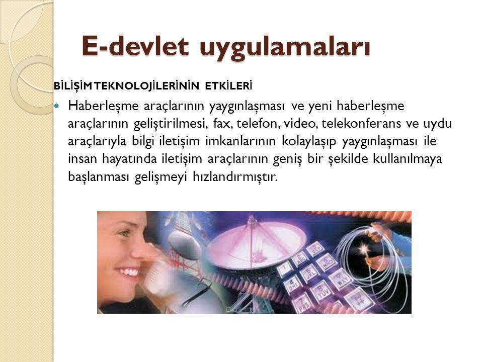 E-devlet uygulamaları B İ L İ Ş İ M TEKNOLOJ İ LER İ N İ N ETK İ LER İ Haberleşme araçlarının yaygınlaşması ve yeni haberleşme araçlarının geliştirilmesi, fax, telefon, video, telekonferans ve uydu araçlarıyla bilgi iletişim imkanlarının kolaylaşıp yaygınlaşması ile insan hayatında iletişim araçlarının geniş bir şekilde kullanılmaya başlanması gelişmeyi hızlandırmıştır.