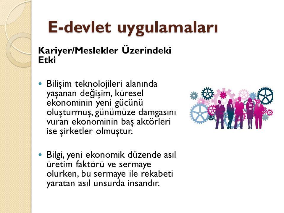 E-devlet uygulamaları Kariyer/Meslekler Üzerindeki Etki Bilişim teknolojileri alanında yaşanan de ğ işim, küresel ekonominin yeni gücünü oluşturmuş, günümüze damgasını vuran ekonominin baş aktörleri ise şirketler olmuştur.