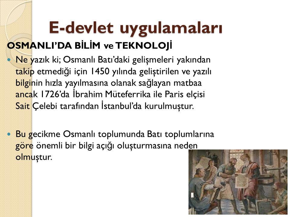 E-devlet uygulamaları OSMANLI'DA B İ L İ M ve TEKNOLOJ İ Ne yazık ki; Osmanlı Batı'daki gelişmeleri yakından takip etmedi ğ i için 1450 yılında geliştirilen ve yazılı bilginin hızla yayılmasına olanak sa ğ layan matbaa ancak 1726'da İ brahim Müteferrika ile Paris elçisi Sait Çelebi tarafından İ stanbul'da kurulmuştur.