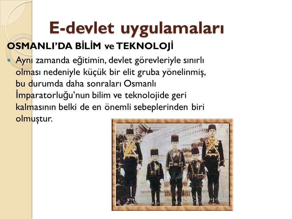 E-devlet uygulamaları OSMANLI'DA B İ L İ M ve TEKNOLOJ İ Aynı zamanda e ğ itimin, devlet görevleriyle sınırlı olması nedeniyle küçük bir elit gruba yönelinmiş, bu durumda daha sonraları Osmanlı İ mparatorlu ğ u'nun bilim ve teknolojide geri kalmasının belki de en önemli sebeplerinden biri olmuştur.
