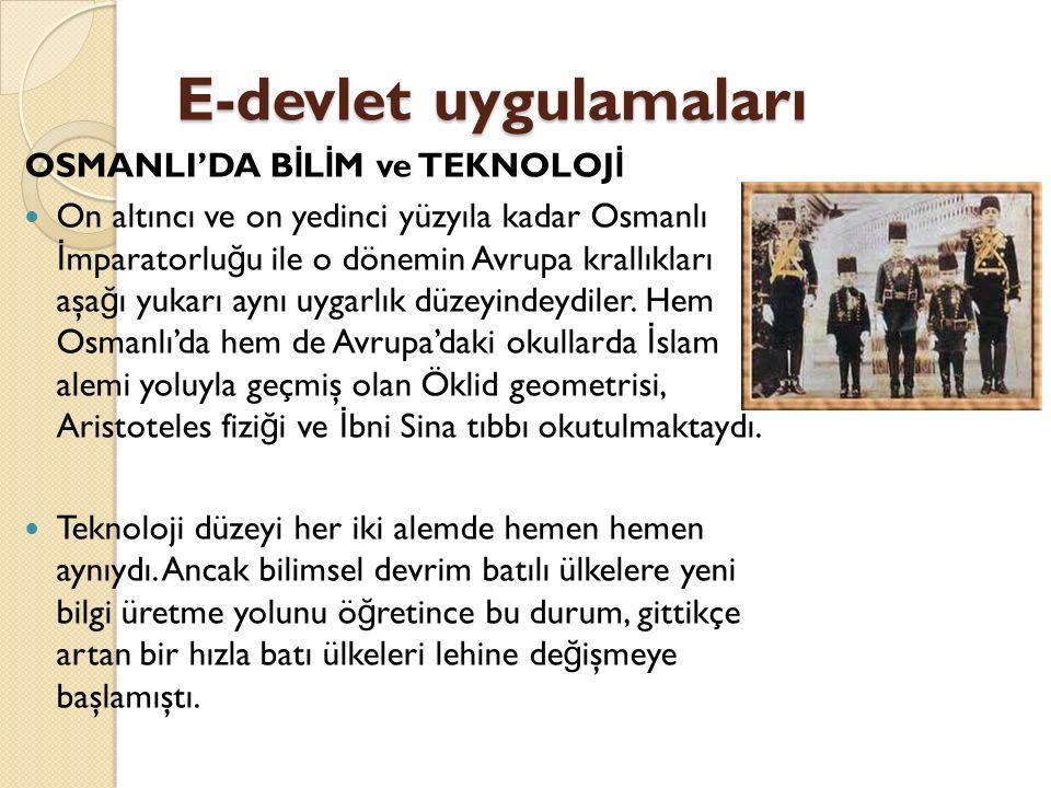 E-devlet uygulamaları OSMANLI'DA B İ L İ M ve TEKNOLOJ İ On altıncı ve on yedinci yüzyıla kadar Osmanlı İ mparatorlu ğ u ile o dönemin Avrupa krallıkları aşa ğ ı yukarı aynı uygarlık düzeyindeydiler.