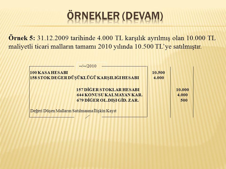 Örnek 5: 31.12.2009 tarihinde 4.000 TL karşılık ayrılmış olan 10.000 TL maliyetli ticari malların tamamı 2010 yılında 10.500 TL'ye satılmıştır.