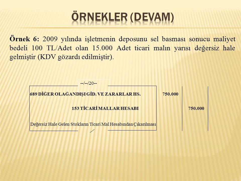 Örnek 6: 2009 yılında işletmenin deposunu sel basması sonucu maliyet bedeli 100 TL/Adet olan 15.000 Adet ticari malın yarısı değersiz hale gelmiştir (KDV gözardı edilmiştir).