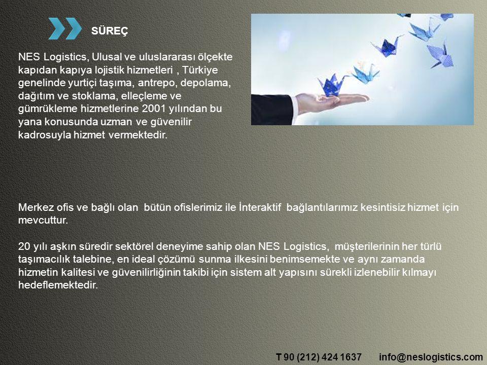 info@neslogistics.comT 90 (212) 424 1637 SÜREÇ NES Logistics, Ulusal ve uluslararası ölçekte kapıdan kapıya lojistik hizmetleri, Türkiye genelinde yurtiçi taşıma, antrepo, depolama, dağıtım ve stoklama, elleçleme ve gümrükleme hizmetlerine 2001 yılından bu yana konusunda uzman ve güvenilir kadrosuyla hizmet vermektedir.