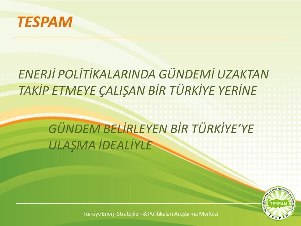 Türkiye Enerji Stratejileri & Politikaları Araştırma Merkezi TESPAM ENERJİ POLİTİKALARINDA GÜNDEMİ UZAKTAN TAKİP ETMEYE ÇALIŞAN BİR TÜRKİYE YERİNE GÜNDEM BELİRLEYEN BİR TÜRKİYE'YE ULAŞMA İDEALİYLE
