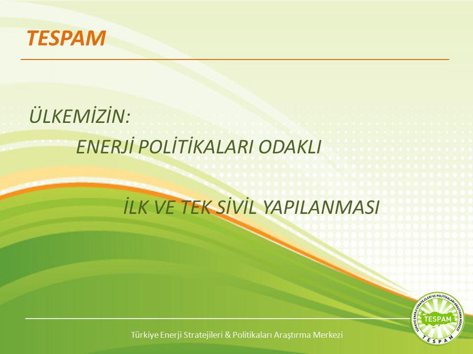Türkiye Enerji Stratejileri & Politikaları Araştırma Merkezi TESPAM ÜLKEMİZİN: ENERJİ POLİTİKALARI ODAKLI İLK VE TEK SİVİL YAPILANMASI