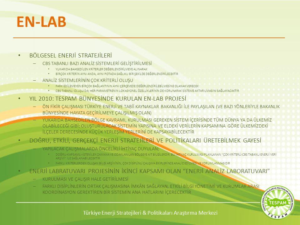 Türkiye Enerji Stratejileri & Politikaları Araştırma Merkezi EN-LAB BÖLGESEL ENERJİ STRATEJİLERİ – CBS TABANLI BAZI ANALİZ SİSTEMLERİ GELİŞTİRİLMESİ YUKARIDA BAHSEDİLEN KRİTERLER DEĞERLENDİRİLMEYE ALINARAK BİRÇOK KRİTERİN AYNI ANDA, AYNI POTADA SAĞLIKLI BİR ŞEKİLDE DEĞERLENDİRİLECEKTİR – ANALİZ SİSTEMLERİNİN ÇOK KRİTERLİ OLUŞU FARK EDİLEMEYEN BİRÇOK BAĞLANTININ AYNI ÇERÇEVEDE DEĞERLENDİRİLEBİLMESİNE OLANAK VERECEK CBS TABANLI OLUŞU DA; HER PARAMETRENİN LOKASYONEL ÖZELLİKLERİNİN DE KORUNARAK SİSTEME AKTARILMASINI SAĞLAYACAKTIR YIL 2010: TESPAM BÜNYESİNDE KURULAN EN-LAB PROJESİ – ÖN FİKİR ÇALIŞMASI TÜRKİYE ENERJİ VE TABİİ KAYNAKLAR BAKANLIĞI İLE PAYLAŞILAN (VE BAZI YÖNLERİYLE BAKANLIK BÜNYESİNDE HAYATA GEÇİRİLMEYE ÇALIŞILMIŞ OLAN) – YUKARIDA BAHSEDİLEN BÖLGE KAVRAMI, KURULMASI GEREKEN SİSTEM İÇERİSİNDE TÜM DÜNYA YA DA ÜLKEMİZ OLABİLECEĞİ GİBİ; OLUŞTURULACAK SİSTEMİN YAPISINA VE ELDEKİ VERİLERİN KAPSAMINA GÖRE ÜLKEMİZDEKİ İLÇELER DERECESİNDE KÜÇÜK YERLEŞİM YERLERİNİ DE KAPSAYABİLECEKTİR DOĞRU, ETKİLİ, GERÇEKÇİ ENERJİ STRATEJİLERİ VE POLİTİKALARI ÜRETEBİLMEK GAYESİ – YAPILACAK ÇALIŞMALARDA ÖNCELİKLİ İHTİYAÇ DUYULAN; DOĞRU-KAPSAMLI-İSTENİLEN ZAMANA VE ODAKLANILAN BÖLGEYE AİT BİLGİLERDİR.