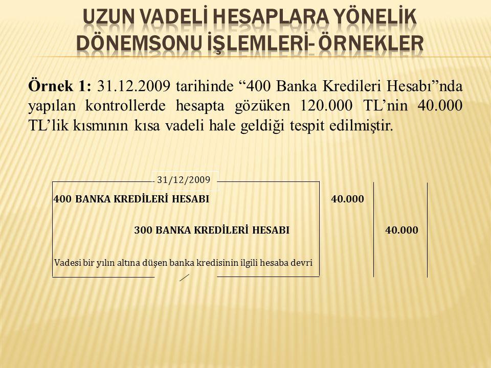 Örnek 1: 31.12.2009 tarihinde 400 Banka Kredileri Hesabı nda yapılan kontrollerde hesapta gözüken 120.000 TL'nin 40.000 TL'lik kısmının kısa vadeli hale geldiği tespit edilmiştir.