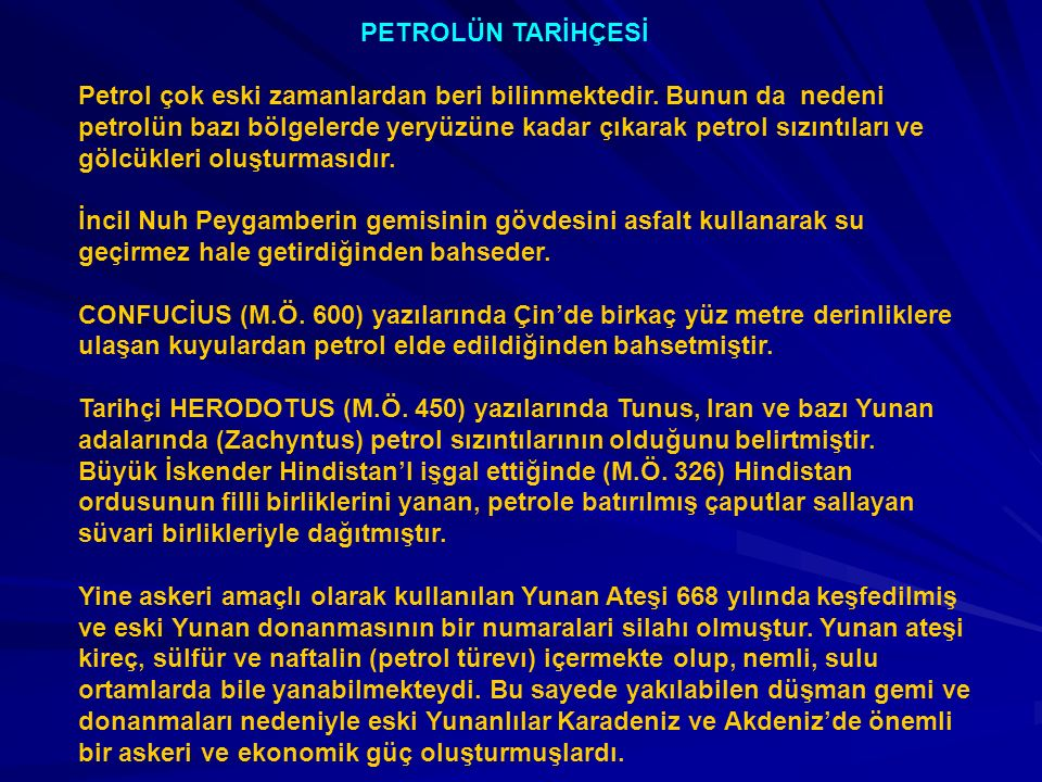 PETROLÜN TARİHÇESİ Petrol çok eski zamanlardan beri bilinmektedir. Bunun da nedeni petrolün bazı bölgelerde yeryüzüne kadar çıkarak petrol sızıntıları