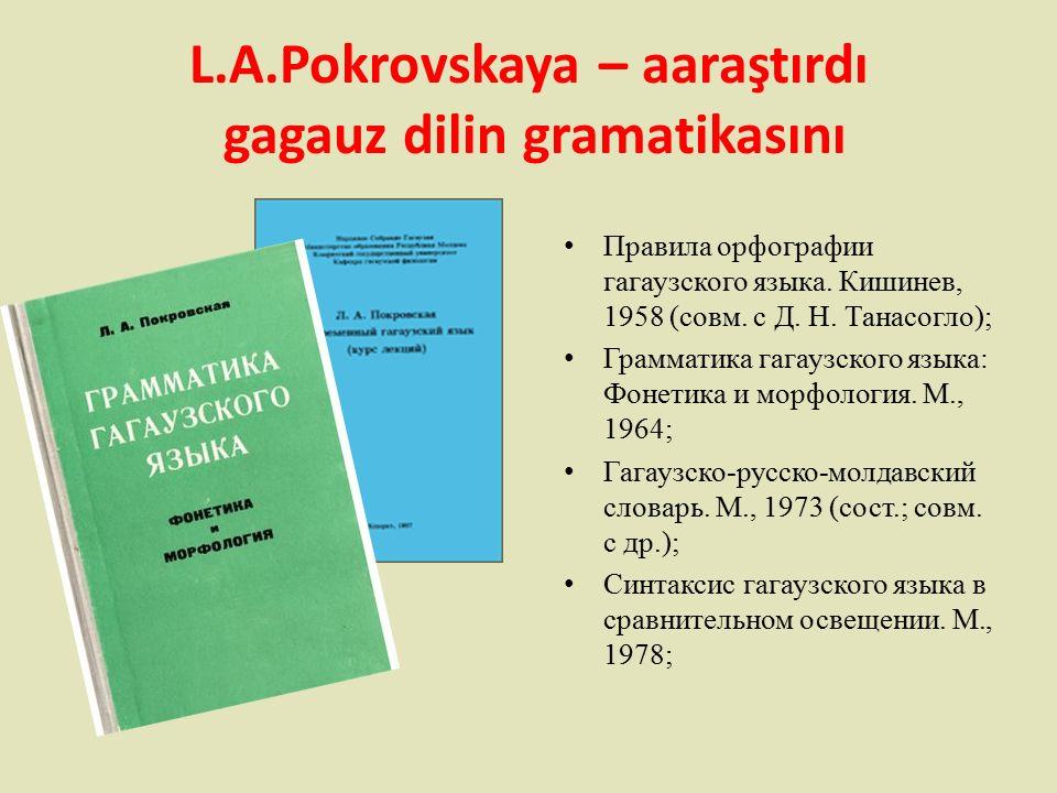 L.A.Pokrovskaya – aaraştırdı gagauz dilin gramatikasını Правила орфографии гагаузского языка.