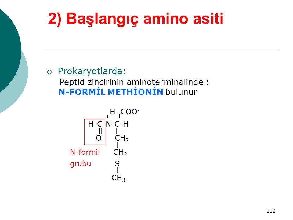 112 2) Başlangıç amino asiti  Prokaryotlarda: Peptid zincirinin aminoterminalinde : N-FORMİL METHİONİN bulunur H COO - ı l H-C-N-C-H ll l O CH 2 l N-