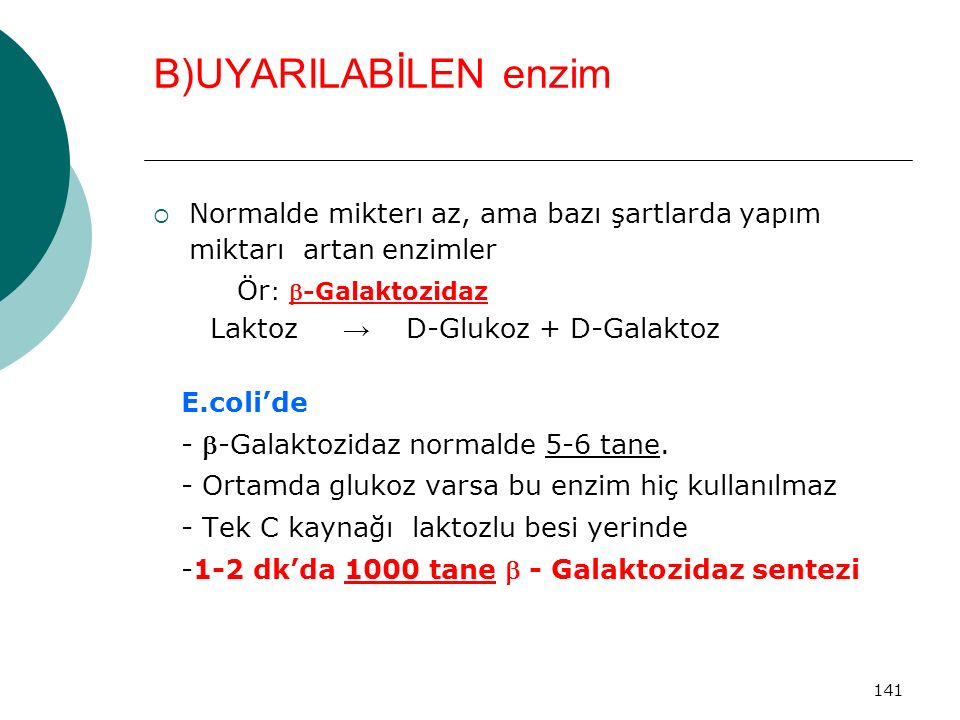141 B)UYARILABİLEN enzim  Normalde mikterı az, ama bazı şartlarda yapım miktarı artan enzimler Ör : -Galaktozidaz Laktoz → D-Glukoz + D-Galaktoz E.c
