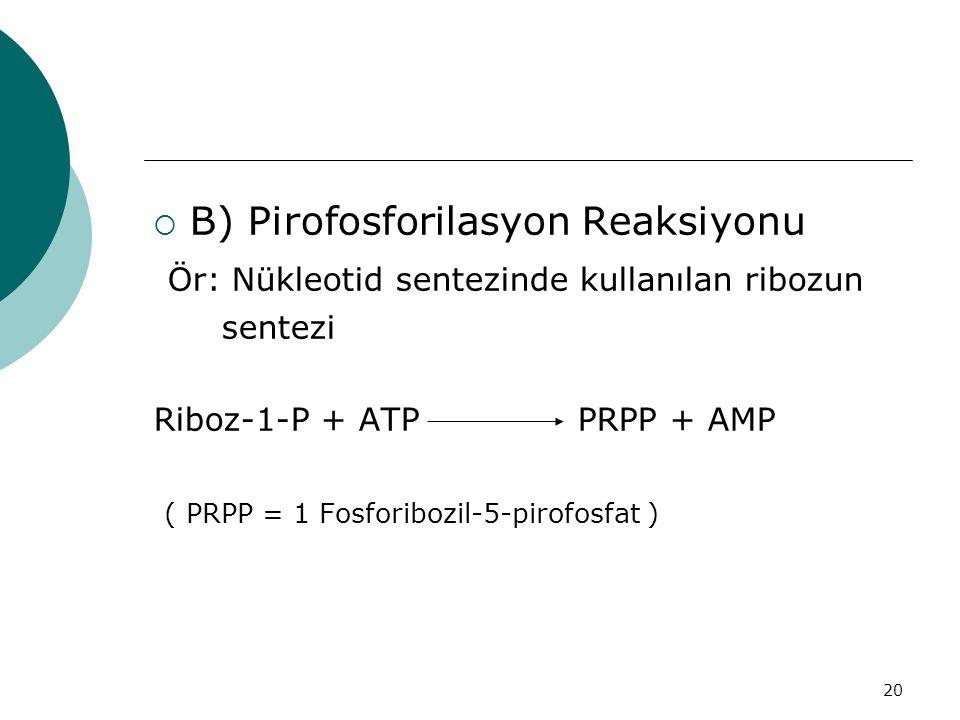 20  B) Pirofosforilasyon Reaksiyonu Ör: Nükleotid sentezinde kullanılan ribozun sentezi Riboz-1-P + ATP PRPP + AMP ( PRPP = 1 Fosforibozil-5-pirofosf