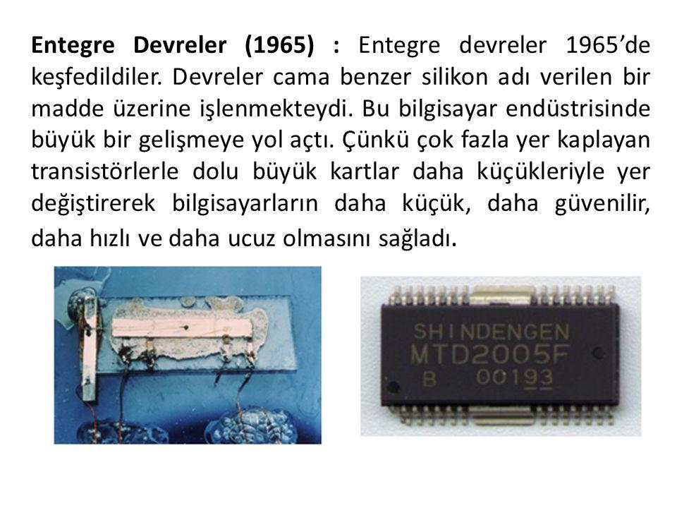 Entegre Devreler (1965) : Entegre devreler 1965'de keşfedildiler. Devreler cama benzer silikon adı verilen bir madde üzerine işlenmekteydi. Bu bilgisa