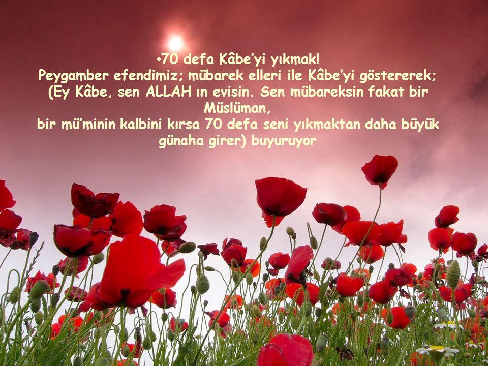 70 defa Kâbe'yi yıkmak! Peygamber efendimiz; mübarek elleri ile Kâbe'yi göstererek; (Ey Kâbe, sen ALLAH ın evisin. Sen mübareksin fakat bir Müslüman,