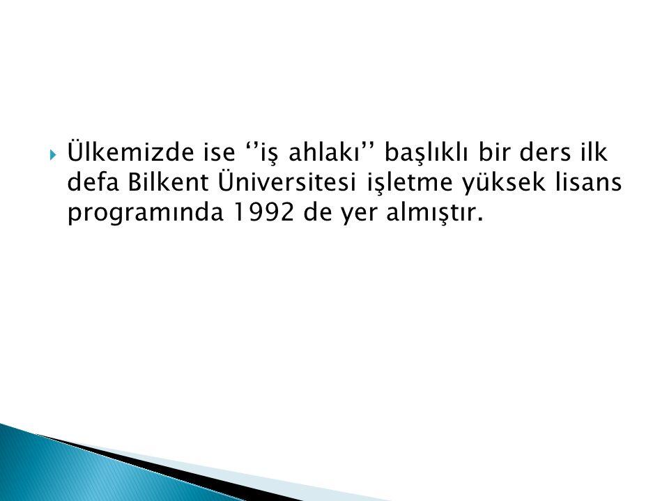  Ülkemizde ise ''iş ahlakı'' başlıklı bir ders ilk defa Bilkent Üniversitesi işletme yüksek lisans programında 1992 de yer almıştır.