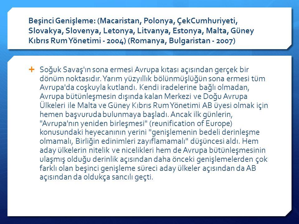 Beşinci Genişleme: (Macaristan, Polonya, ÇekCumhuriyeti, Slovakya, Slovenya, Letonya, Litvanya, Estonya, Malta, Güney Kıbrıs Rum Yönetimi - 2004) (Romanya, Bulgaristan - 2007)  Soğuk Savaş ın sona ermesi Avrupa kıtası açısından gerçek bir dönüm noktasıdır.