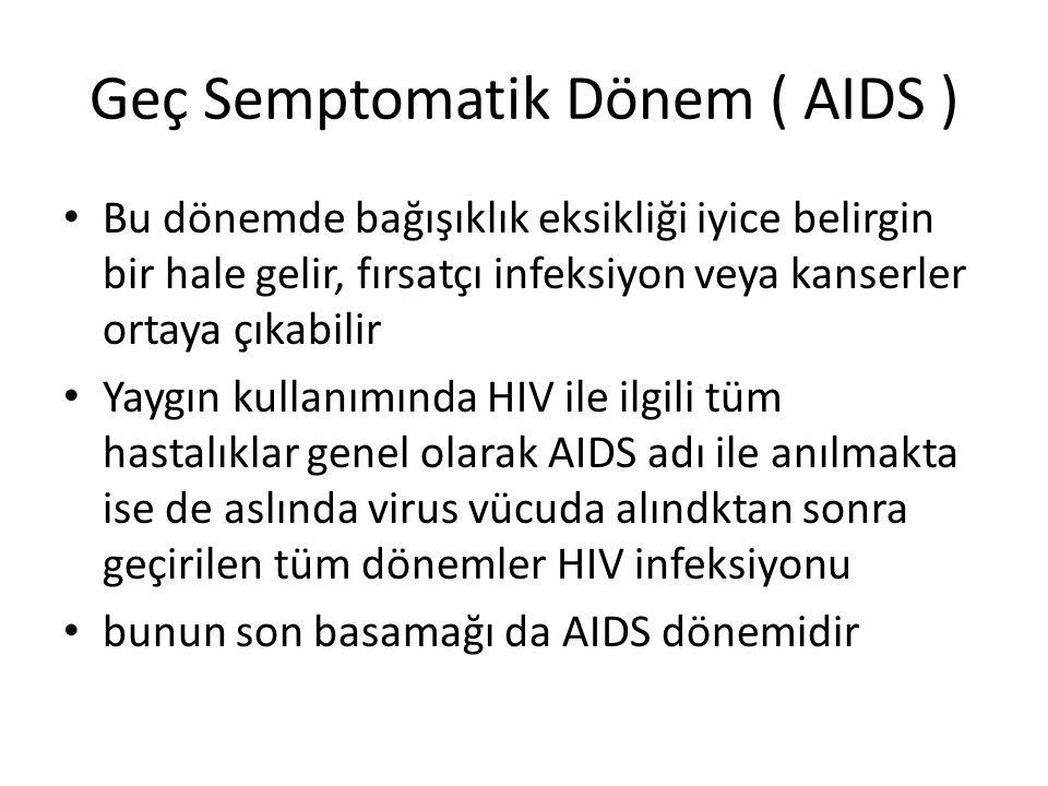 Geç Semptomatik Dönem ( AIDS ) Bu dönemde bağışıklık eksikliği iyice belirgin bir hale gelir, fırsatçı infeksiyon veya kanserler ortaya çıkabilir Yaygın kullanımında HIV ile ilgili tüm hastalıklar genel olarak AIDS adı ile anılmakta ise de aslında virus vücuda alındktan sonra geçirilen tüm dönemler HIV infeksiyonu bunun son basamağı da AIDS dönemidir