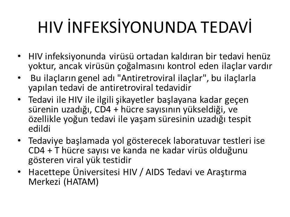 HIV İNFEKSİYONUNDA TEDAVİ HIV infeksiyonunda virüsü ortadan kaldıran bir tedavi henüz yoktur, ancak virüsün çoğalmasını kontrol eden ilaçlar vardır Bu ilaçların genel adı Antiretroviral ilaçlar , bu ilaçlarla yapılan tedavi de antiretroviral tedavidir Tedavi ile HIV ile ilgili şikayetler başlayana kadar geçen sürenin uzadığı, CD4 + hücre sayısının yükseldiği, ve özellikle yoğun tedavi ile yaşam süresinin uzadığı tespit edildi Tedaviye başlamada yol gösterecek laboratuvar testleri ise CD4 + T hücre sayısı ve kanda ne kadar virüs olduğunu gösteren viral yük testidir Hacettepe Üniversitesi HIV / AIDS Tedavi ve Araştırma Merkezi (HATAM)