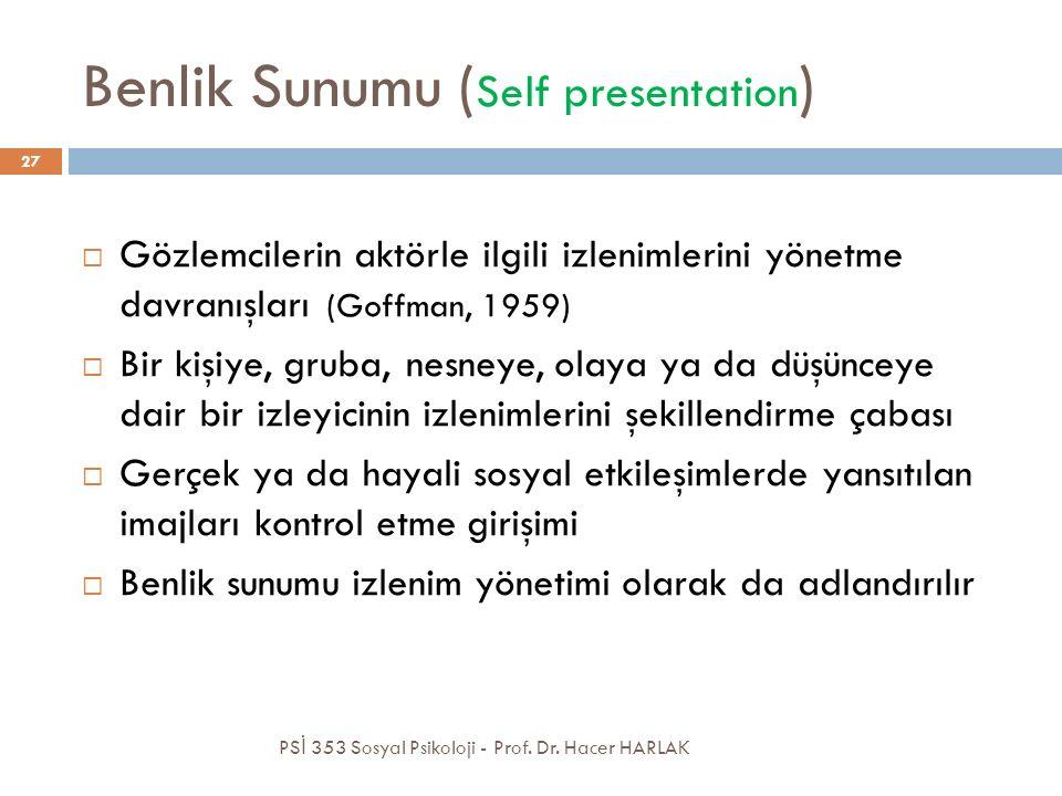 Benlik Sunumu ( Self presentation )  Gözlemcilerin aktörle ilgili izlenimlerini yönetme davranışları (Goffman, 1959)  Bir kişiye, gruba, nesneye, olaya ya da düşünceye dair bir izleyicinin izlenimlerini şekillendirme çabası  Gerçek ya da hayali sosyal etkileşimlerde yansıtılan imajları kontrol etme girişimi  Benlik sunumu izlenim yönetimi olarak da adlandırılır PS İ 353 Sosyal Psikoloji - Prof.
