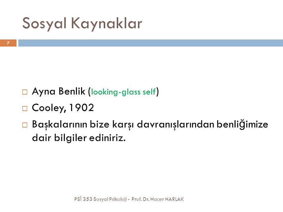 Sosyal Kaynaklar  Ayna Benlik ( looking-glass self )  Cooley, 1902  Başkalarının bize karşı davranışlarından benli ğ imize dair bilgiler ediniriz.