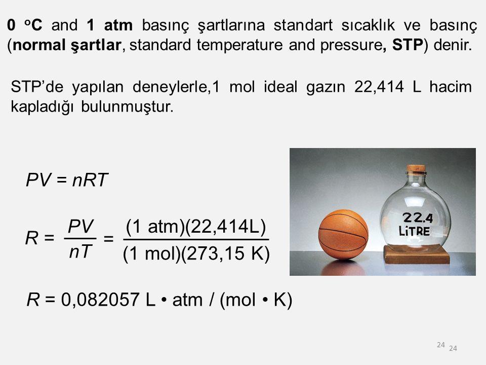24 0 o C and 1 atm basınç şartlarına standart sıcaklık ve basınç (normal şartlar, standard temperature and pressure, STP) denir. PV = nRT R = PV nT =