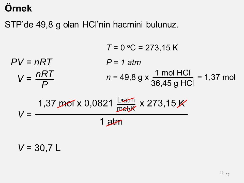 27 Örnek STP'de 49,8 g olan HCl'nin hacmini bulunuz. PV = nRT V = nRT P T = 0 o C = 273,15 K P = 1 atm n = 49,8 g x 1 mol HCl 36,45 g HCl = 1,37 mol V