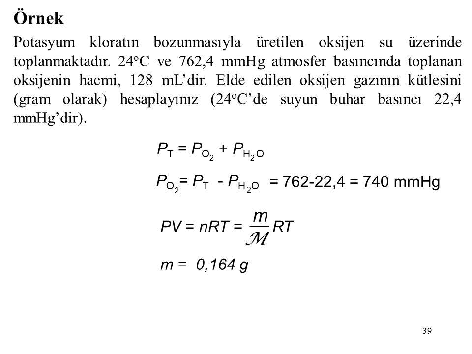 39 Örnek Potasyum kloratın bozunmasıyla üretilen oksijen su üzerinde toplanmaktadır. 24 o C ve 762,4 mmHg atmosfer basıncında toplanan oksijenin hacmi