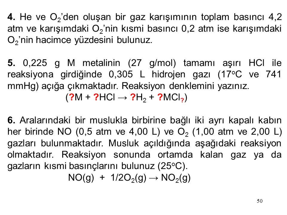 50 4. He ve O 2 'den oluşan bir gaz karışımının toplam basıncı 4,2 atm ve karışımdaki O 2 'nin kısmi basıncı 0,2 atm ise karışımdaki O 2 'nin hacimce