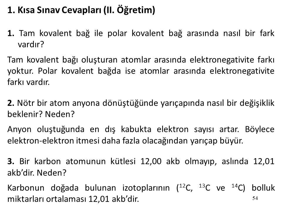 54 1. Kısa Sınav Cevapları (II. Öğretim) 1. Tam kovalent bağ ile polar kovalent bağ arasında nasıl bir fark vardır? Tam kovalent bağı oluşturan atomla