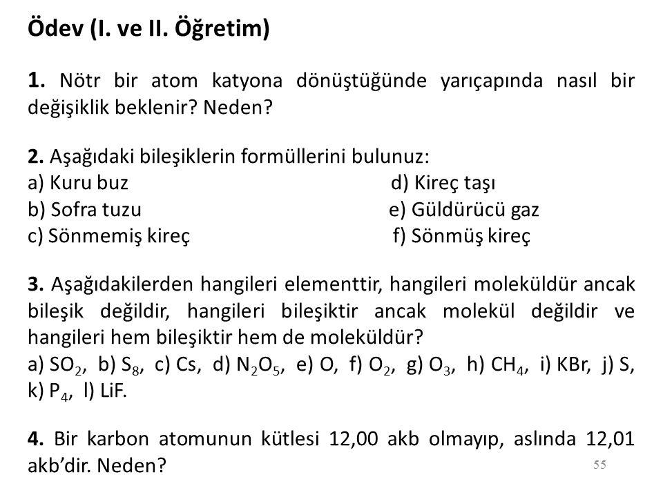 55 Ödev (I. ve II. Öğretim) 1. Nötr bir atom katyona dönüştüğünde yarıçapında nasıl bir değişiklik beklenir? Neden? 2. Aşağıdaki bileşiklerin formülle