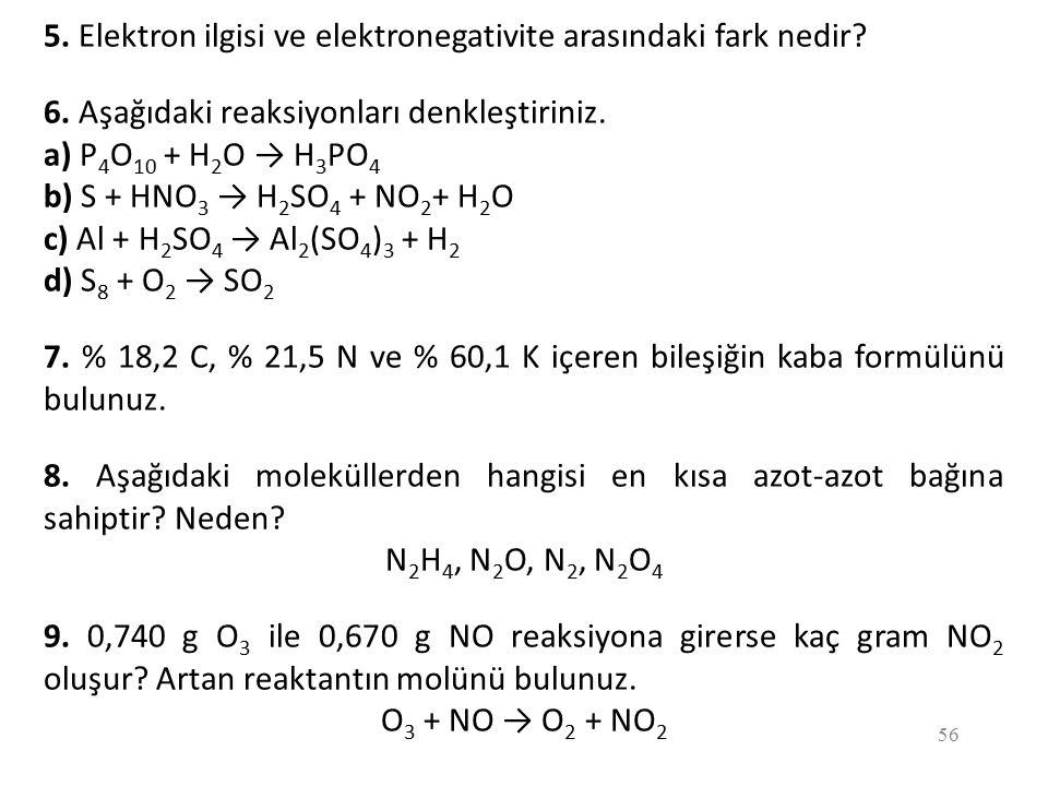 56 5. Elektron ilgisi ve elektronegativite arasındaki fark nedir? 6. Aşağıdaki reaksiyonları denkleştiriniz. a) P 4 O 10 + H 2 O → H 3 PO 4 b) S + HNO