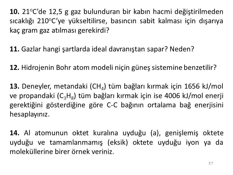 57 10. 21 o C'de 12,5 g gaz bulunduran bir kabın hacmi değiştirilmeden sıcaklığı 210 o C'ye yükseltilirse, basıncın sabit kalması için dışarıya kaç gr