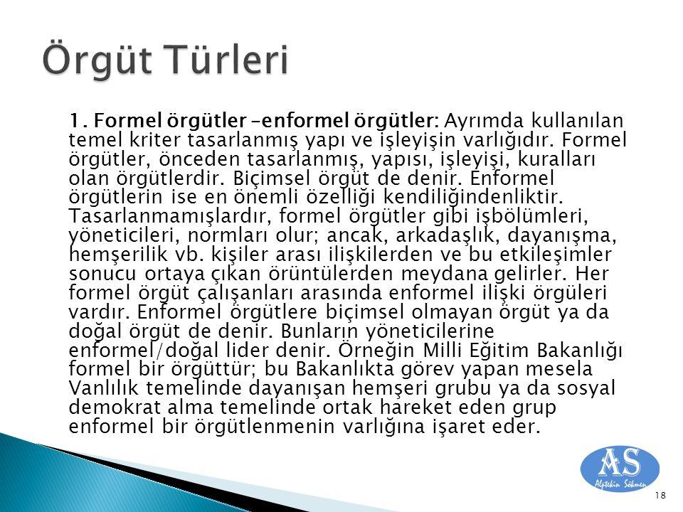 1. Formel örgütler –enformel örgütler: Ayrımda kullanılan temel kriter tasarlanmış yapı ve işleyişin varlığıdır. Formel örgütler, önceden tasarlanmış,