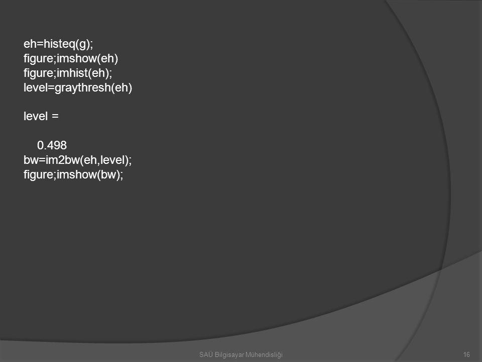 eh=histeq(g); figure;imshow(eh) figure;imhist(eh); level=graythresh(eh) level = 0.498 bw=im2bw(eh,level); figure;imshow(bw); 16SAÜ Bilgisayar Mühendis