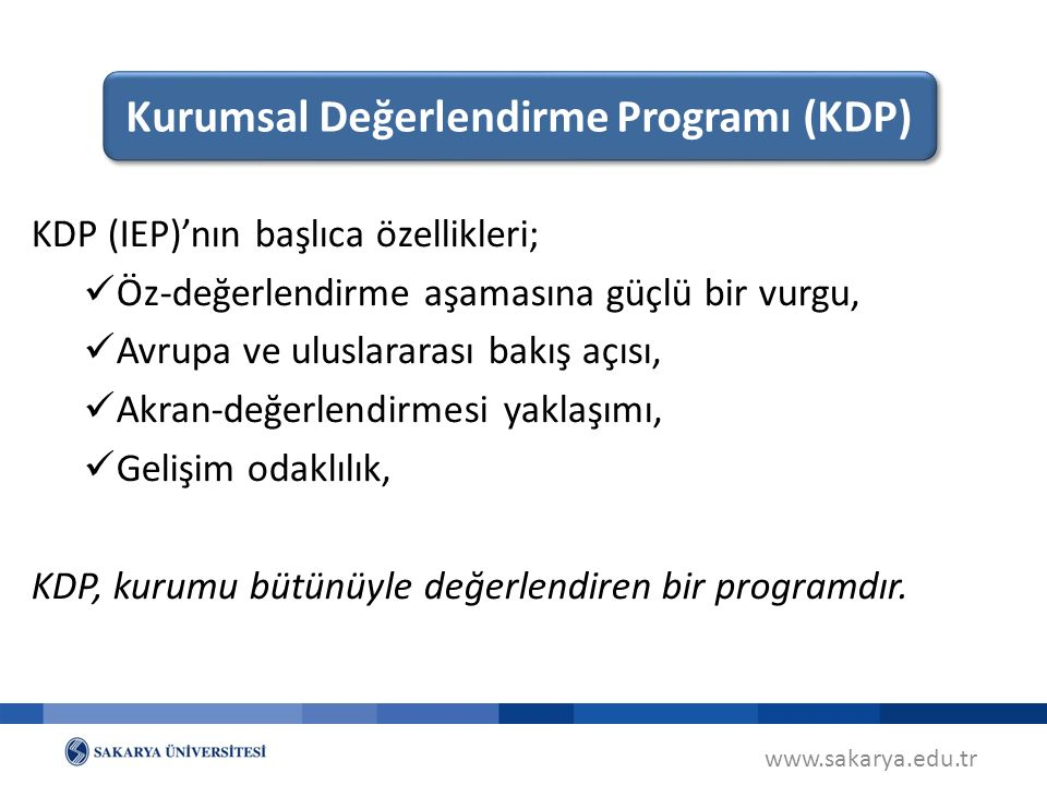 www.sakarya.edu.tr KDP (IEP)'nın başlıca özellikleri; Öz-değerlendirme aşamasına güçlü bir vurgu, Avrupa ve uluslararası bakış açısı, Akran-değerlendirmesi yaklaşımı, Gelişim odaklılık, KDP, kurumu bütünüyle değerlendiren bir programdır.