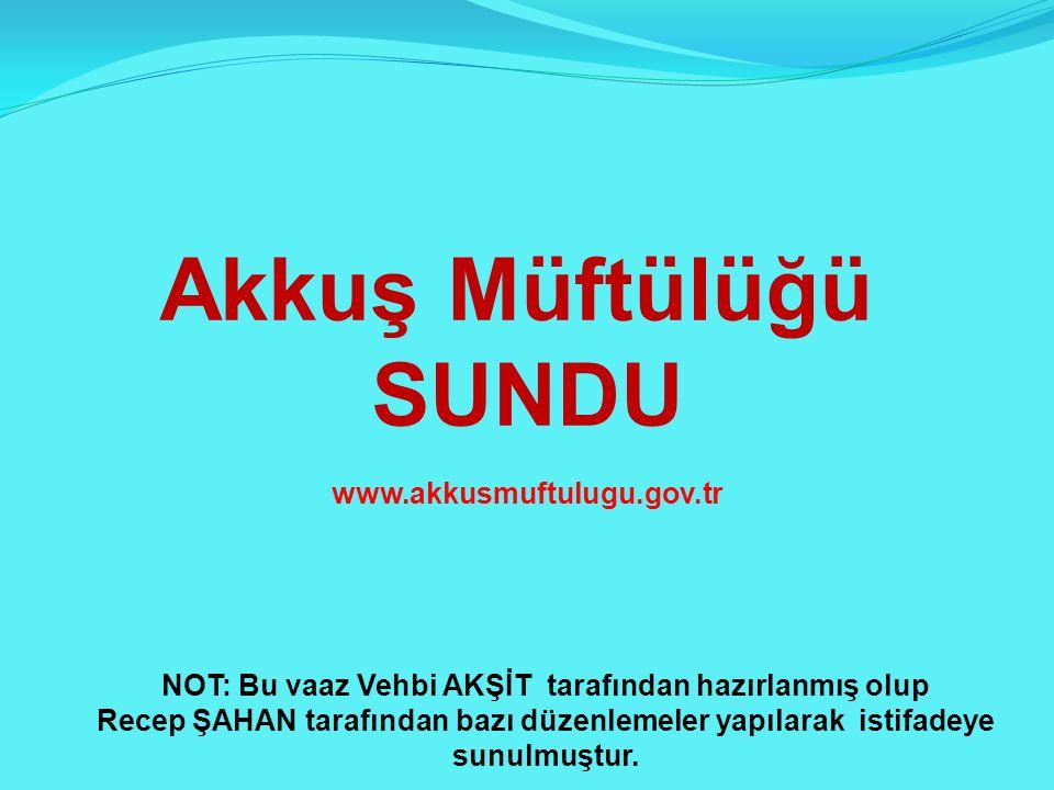 Akkuş Müftülüğü SUNDU www.akkusmuftulugu.gov.tr NOT: Bu vaaz Vehbi AKŞİT tarafından hazırlanmış olup Recep ŞAHAN tarafından bazı düzenlemeler yapılarak istifadeye sunulmuştur.