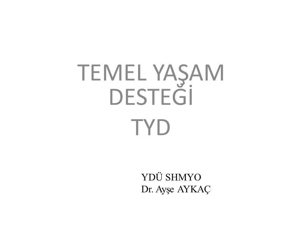 TEMEL YAŞAM DESTEĞİ TYD YDÜ SHMYO Dr. Ayşe AYKAÇ