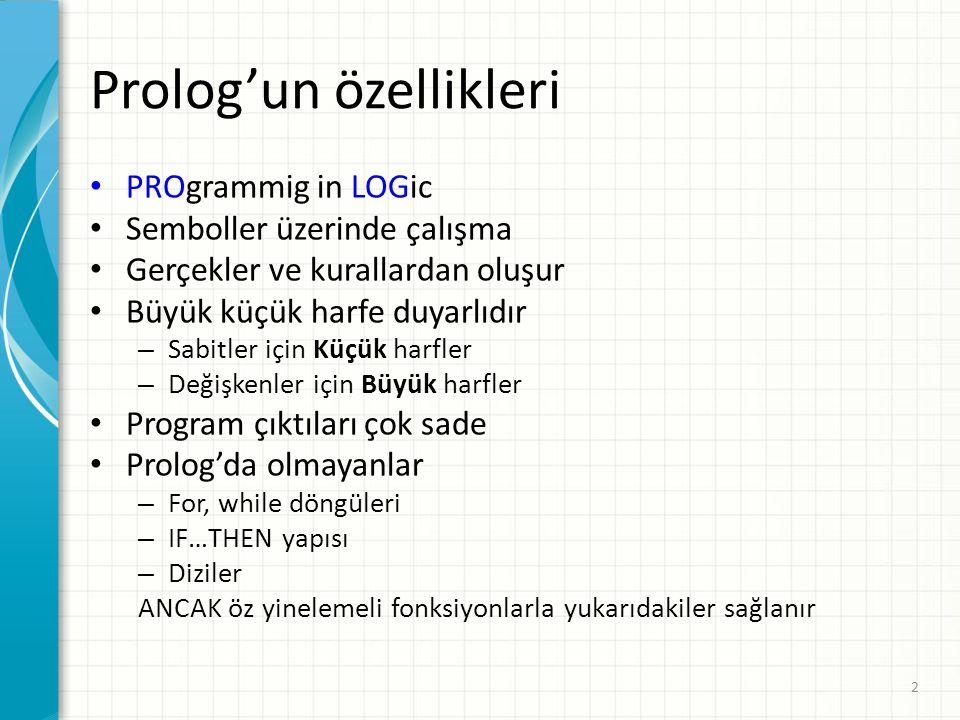 Prolog'un özellikleri PROgrammig in LOGic Semboller üzerinde çalışma Gerçekler ve kurallardan oluşur Büyük küçük harfe duyarlıdır – Sabitler için Küçük harfler – Değişkenler için Büyük harfler Program çıktıları çok sade Prolog'da olmayanlar – For, while döngüleri – IF…THEN yapısı – Diziler ANCAK öz yinelemeli fonksiyonlarla yukarıdakiler sağlanır 2