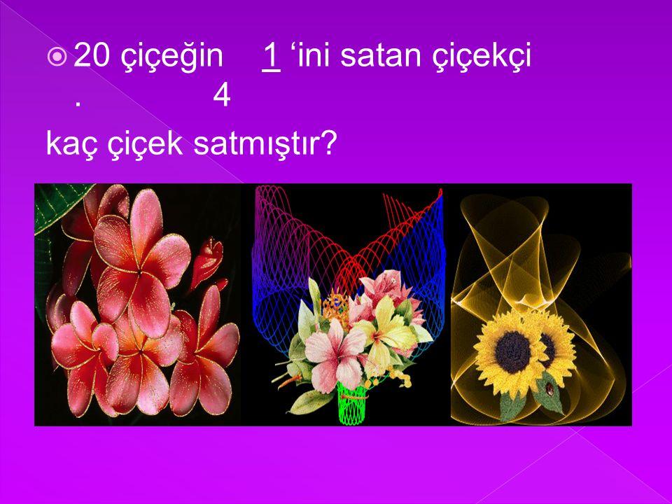  20 çiçeğin 1 'ini satan çiçekçi. 4 kaç çiçek satmıştır