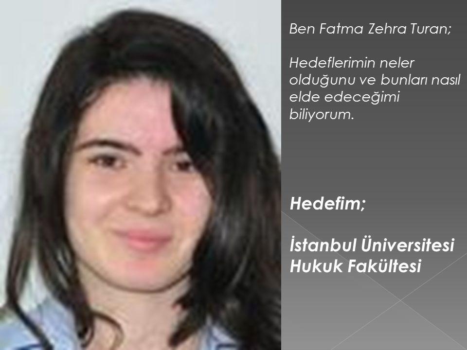Ben Fatma Zehra Turan; Hedeflerimin neler olduğunu ve bunları nasıl elde edeceğimi biliyorum.